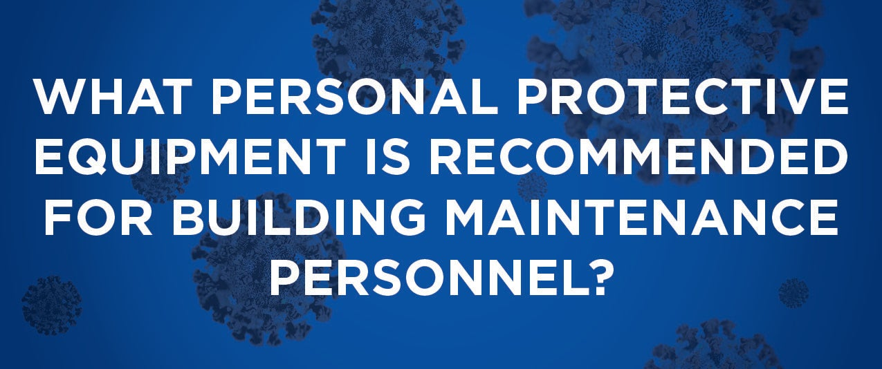 What Personal Protective Equipment is Recommended for Building Maintenance Personnel?